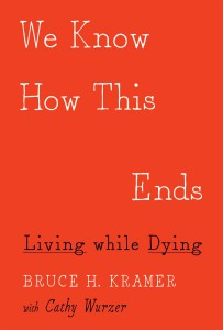 We Know How This Ends- Living While Dying by Bruce Kramer, with Cathy Wurze
