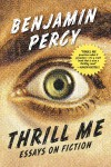 Thrill Me Essays on Fiction, by Benjamin Percy